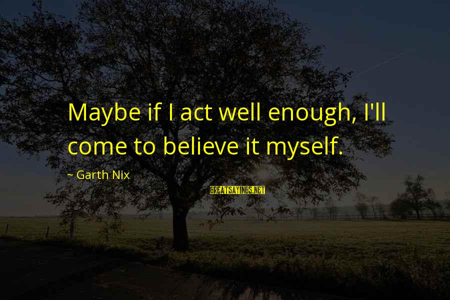 Myself Confidence Sayings By Garth Nix: Maybe if I act well enough, I'll come to believe it myself.