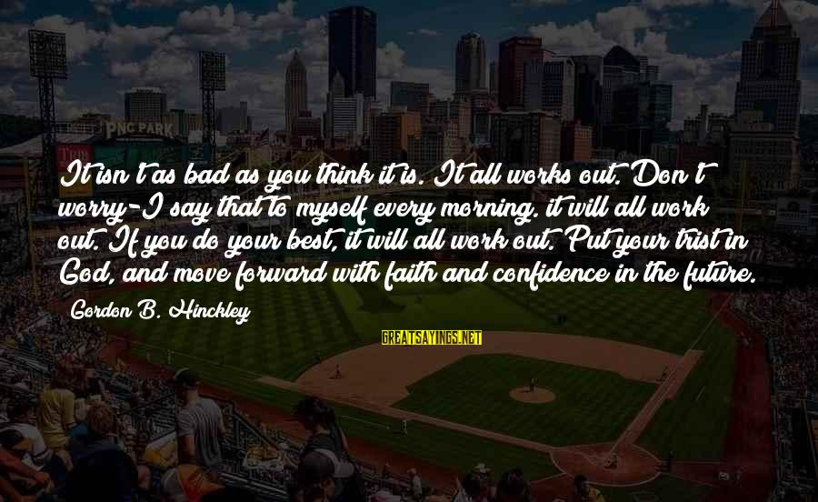 Myself Confidence Sayings By Gordon B. Hinckley: It isn't as bad as you think it is. It all works out. Don't worry-I