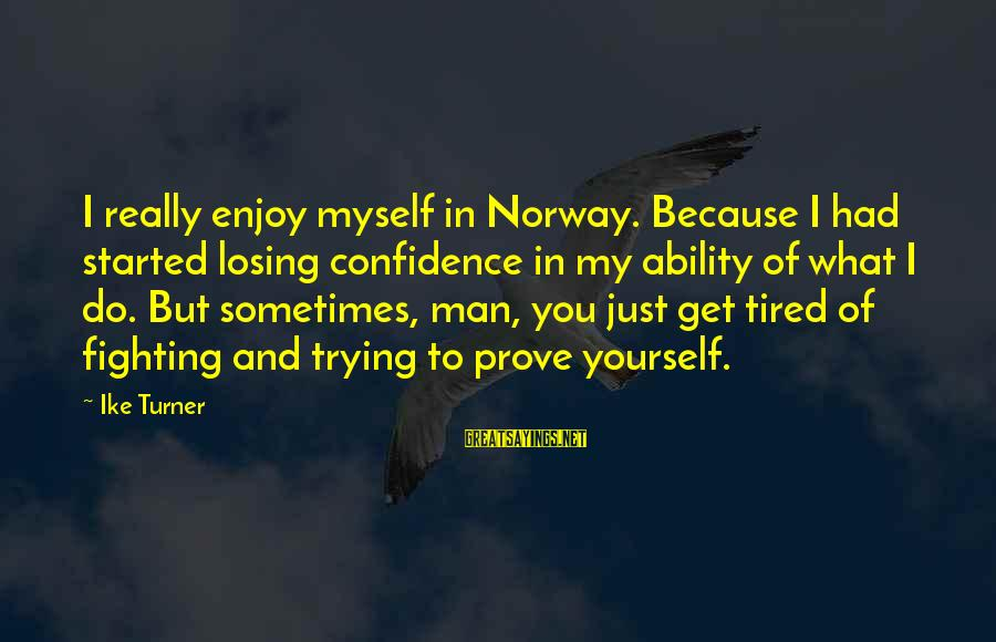 Myself Confidence Sayings By Ike Turner: I really enjoy myself in Norway. Because I had started losing confidence in my ability