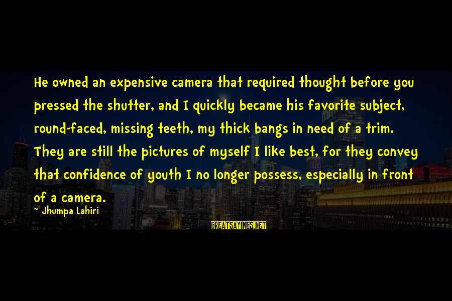 Myself Confidence Sayings By Jhumpa Lahiri: He owned an expensive camera that required thought before you pressed the shutter, and I