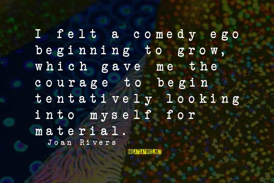 Myself Confidence Sayings By Joan Rivers: I felt a comedy ego beginning to grow, which gave me the courage to begin