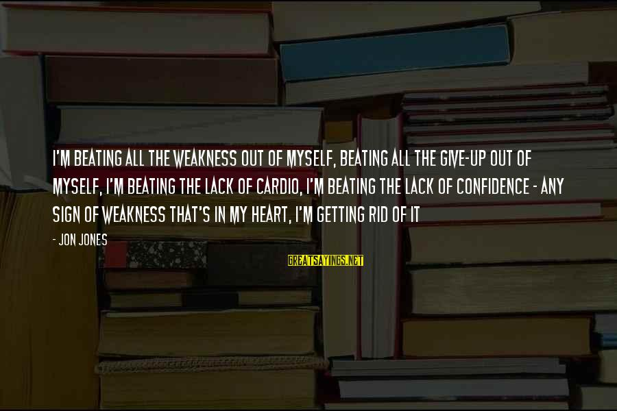 Myself Confidence Sayings By Jon Jones: I'm beating all the weakness out of myself, beating all the give-up out of myself,
