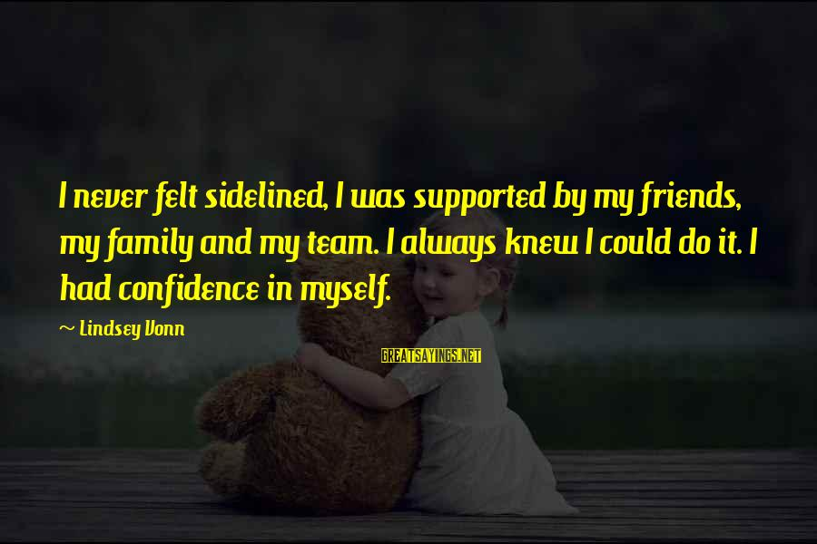 Myself Confidence Sayings By Lindsey Vonn: I never felt sidelined, I was supported by my friends, my family and my team.