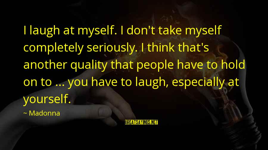 Myself Confidence Sayings By Madonna: I laugh at myself. I don't take myself completely seriously. I think that's another quality