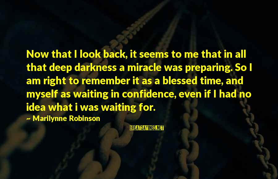 Myself Confidence Sayings By Marilynne Robinson: Now that I look back, it seems to me that in all that deep darkness