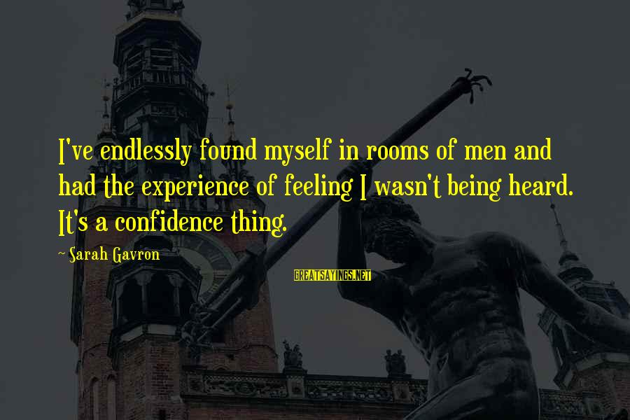 Myself Confidence Sayings By Sarah Gavron: I've endlessly found myself in rooms of men and had the experience of feeling I