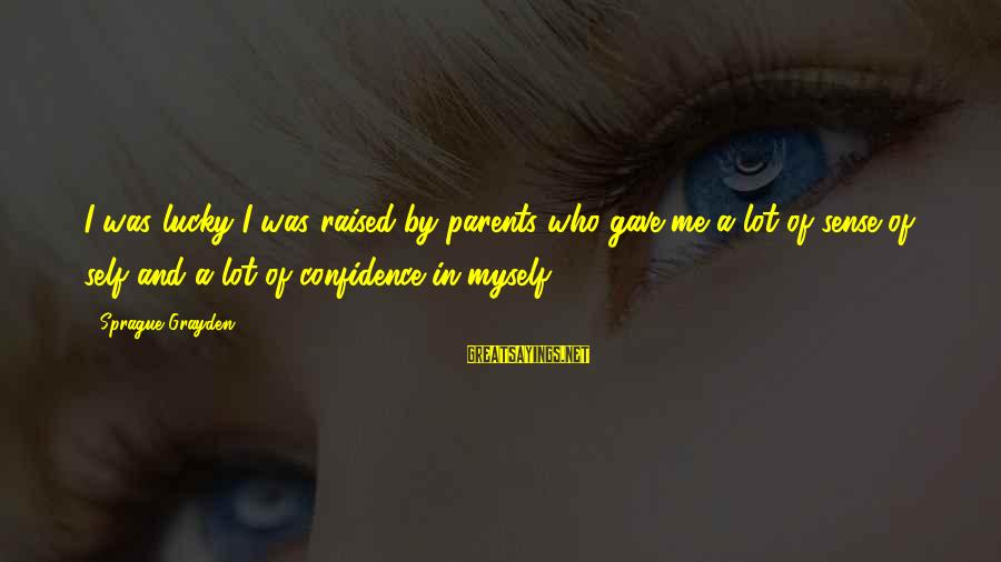 Myself Confidence Sayings By Sprague Grayden: I was lucky I was raised by parents who gave me a lot of sense