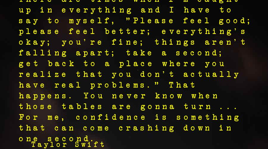 Myself Confidence Sayings By Taylor Swift: There are times when I'm caught up in everything and I have to say to