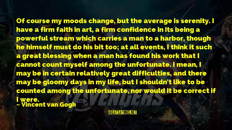 Myself Confidence Sayings By Vincent Van Gogh: Of course my moods change, but the average is serenity. I have a firm faith
