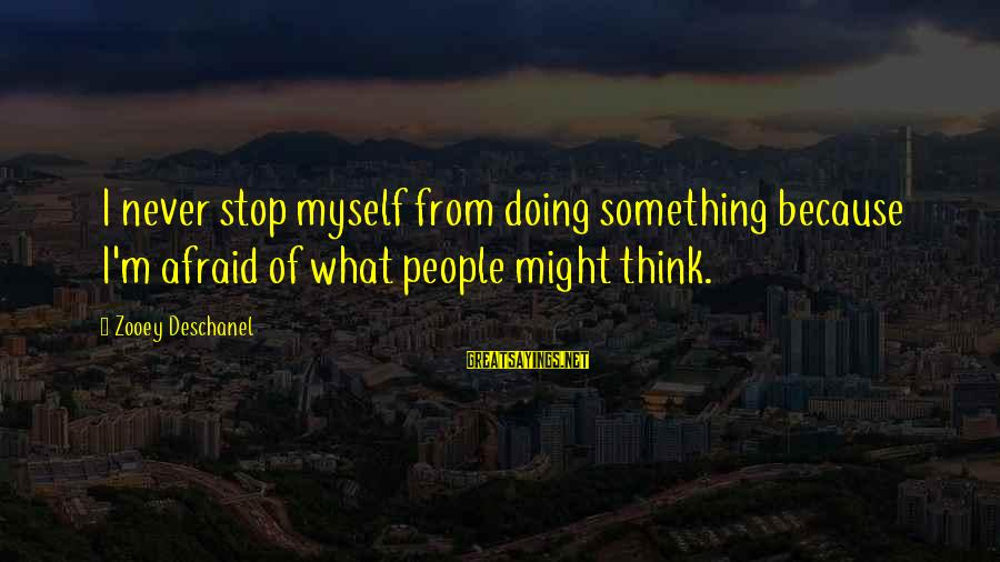 Myself Confidence Sayings By Zooey Deschanel: I never stop myself from doing something because I'm afraid of what people might think.