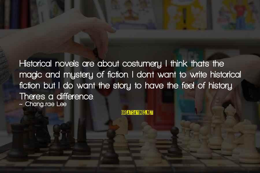 Mystery And Magic Sayings By Chang-rae Lee: Historical novels are about costumery. I think that's the magic and mystery of fiction. I
