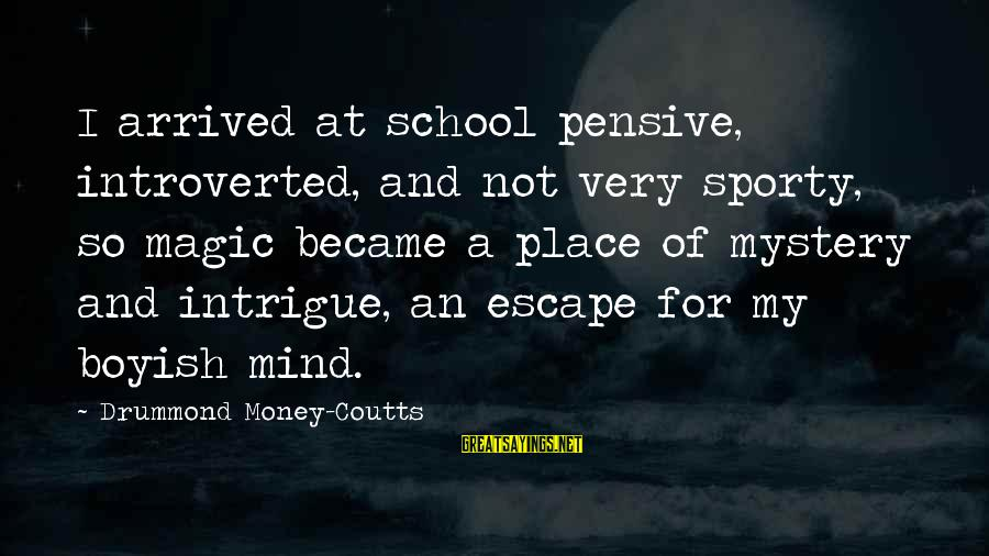Mystery And Magic Sayings By Drummond Money-Coutts: I arrived at school pensive, introverted, and not very sporty, so magic became a place