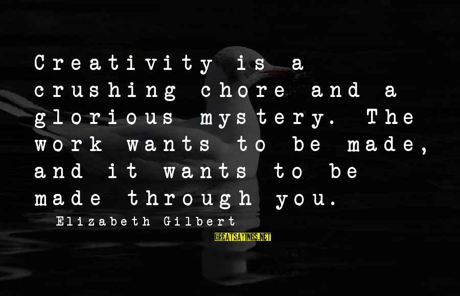Mystery And Magic Sayings By Elizabeth Gilbert: Creativity is a crushing chore and a glorious mystery. The work wants to be made,