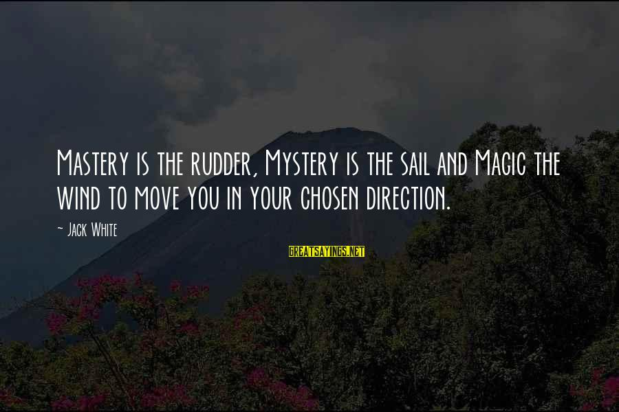 Mystery And Magic Sayings By Jack White: Mastery is the rudder, Mystery is the sail and Magic the wind to move you