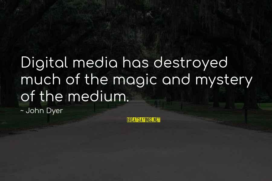 Mystery And Magic Sayings By John Dyer: Digital media has destroyed much of the magic and mystery of the medium.