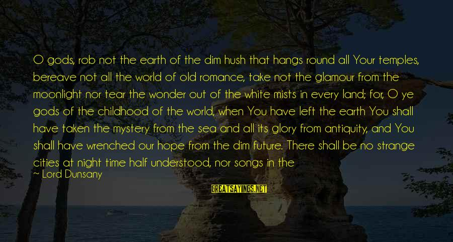 Mystery And Magic Sayings By Lord Dunsany: O gods, rob not the earth of the dim hush that hangs round all Your
