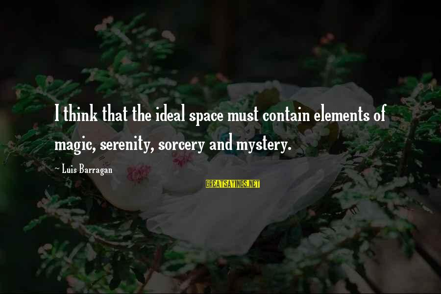 Mystery And Magic Sayings By Luis Barragan: I think that the ideal space must contain elements of magic, serenity, sorcery and mystery.