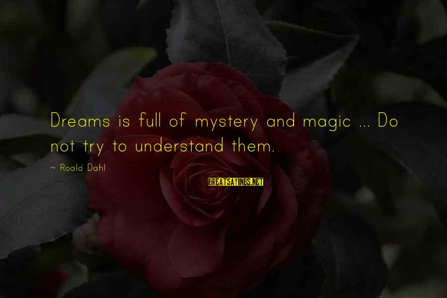 Mystery And Magic Sayings By Roald Dahl: Dreams is full of mystery and magic ... Do not try to understand them.