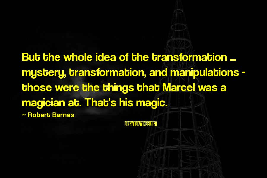 Mystery And Magic Sayings By Robert Barnes: But the whole idea of the transformation ... mystery, transformation, and manipulations - those were