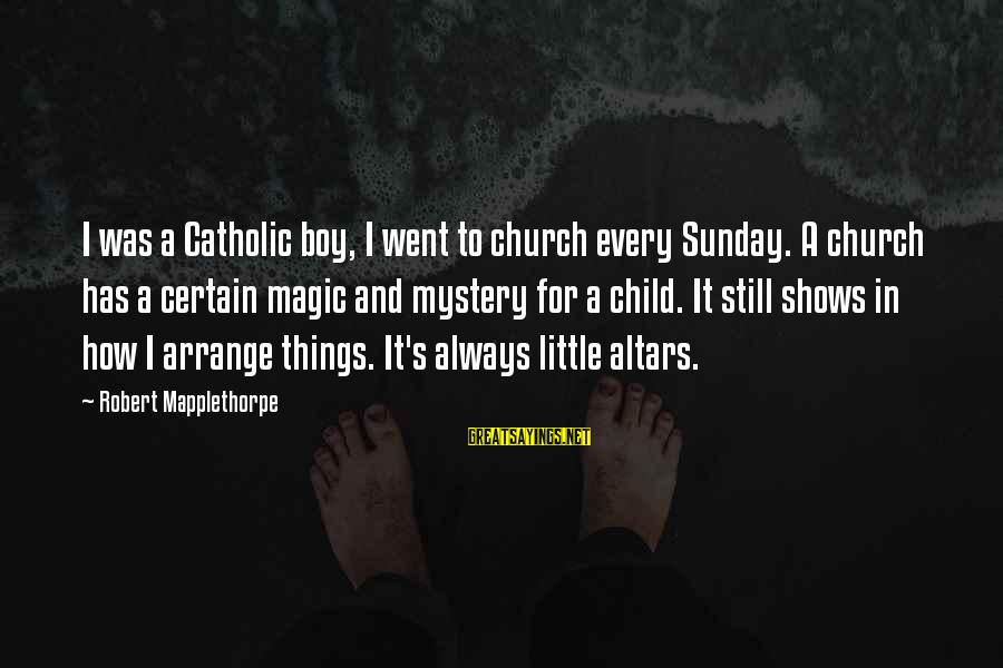 Mystery And Magic Sayings By Robert Mapplethorpe: I was a Catholic boy, I went to church every Sunday. A church has a