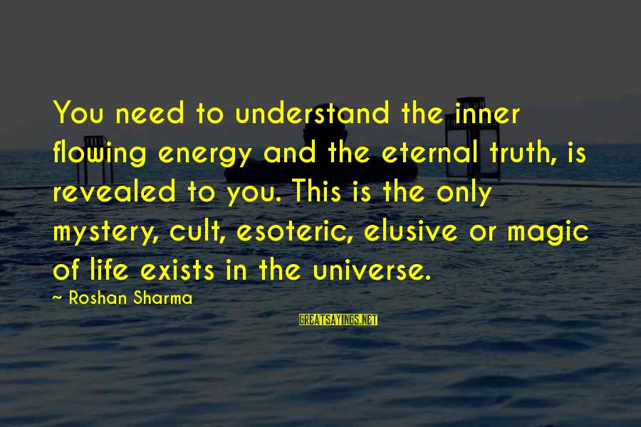 Mystery And Magic Sayings By Roshan Sharma: You need to understand the inner flowing energy and the eternal truth, is revealed to