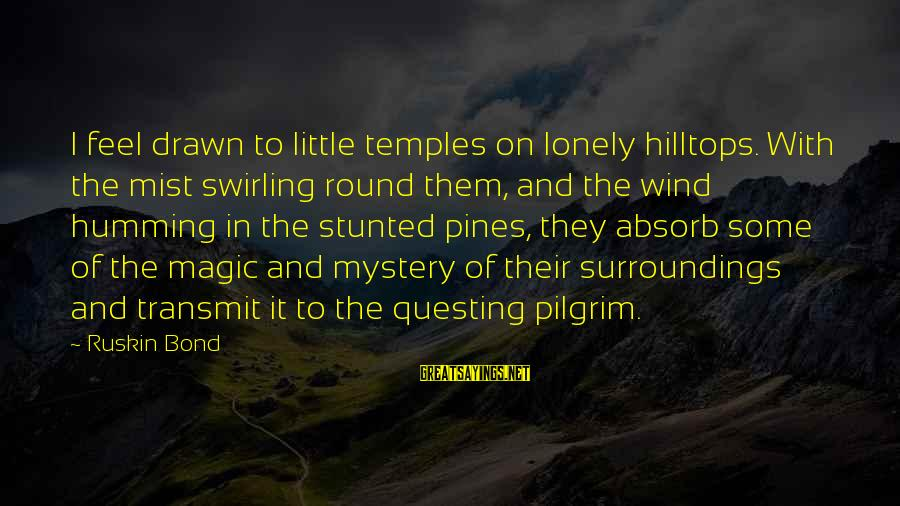 Mystery And Magic Sayings By Ruskin Bond: I feel drawn to little temples on lonely hilltops. With the mist swirling round them,