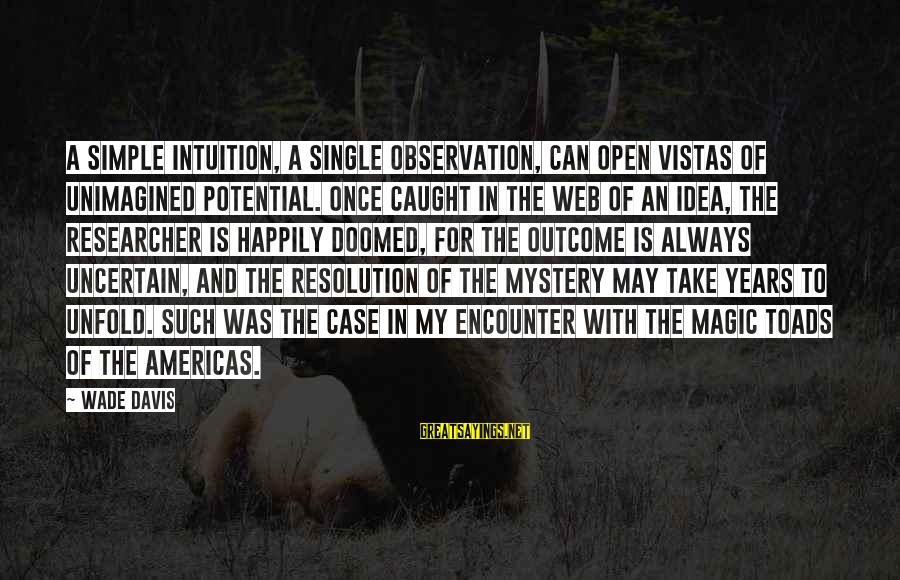 Mystery And Magic Sayings By Wade Davis: A simple intuition, a single observation, can open vistas of unimagined potential. Once caught in