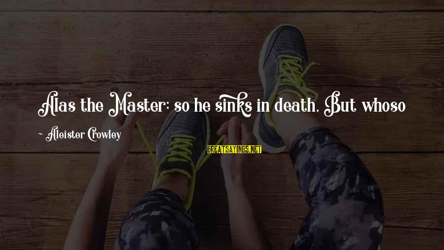 Mystery Of Death Sayings By Aleister Crowley: Alas the Master; so he sinks in death. But whoso knows the mystery of man