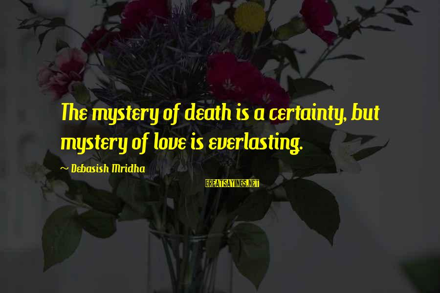 Mystery Of Death Sayings By Debasish Mridha: The mystery of death is a certainty, but mystery of love is everlasting.