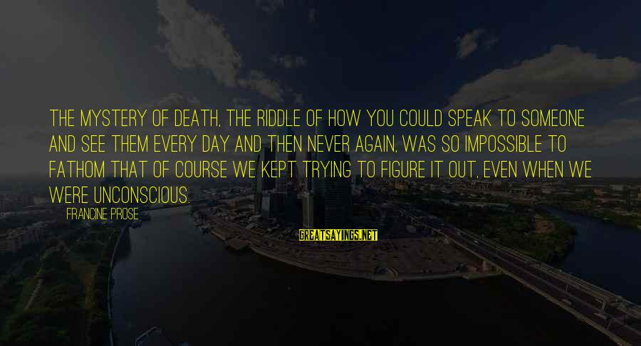 Mystery Of Death Sayings By Francine Prose: The mystery of death, the riddle of how you could speak to someone and see