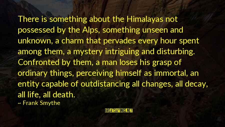 Mystery Of Death Sayings By Frank Smythe: There is something about the Himalayas not possessed by the Alps, something unseen and unknown,