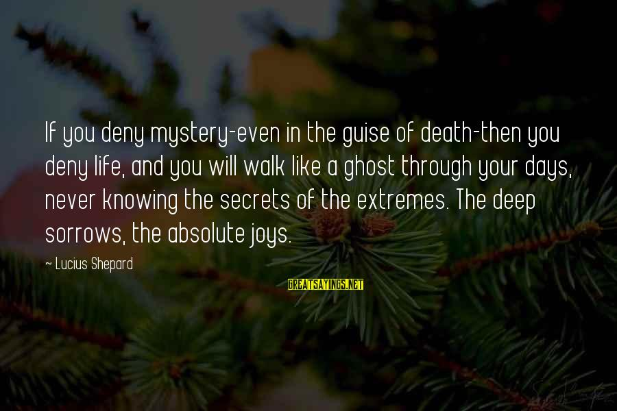 Mystery Of Death Sayings By Lucius Shepard: If you deny mystery-even in the guise of death-then you deny life, and you will