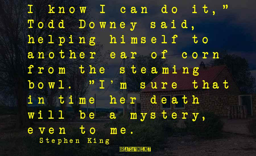 "Mystery Of Death Sayings By Stephen King: I know I can do it,"" Todd Downey said, helping himself to another ear of"