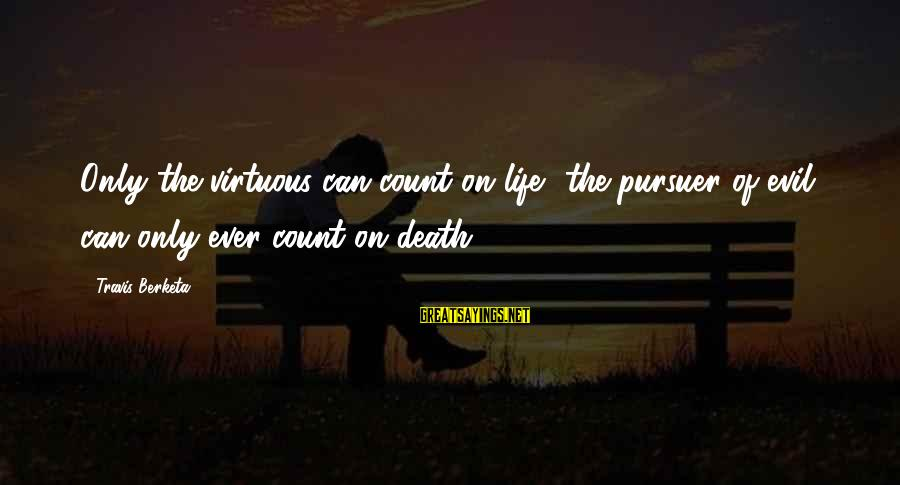 Mystery Of Death Sayings By Travis Berketa: Only the virtuous can count on life, the pursuer of evil can only ever count