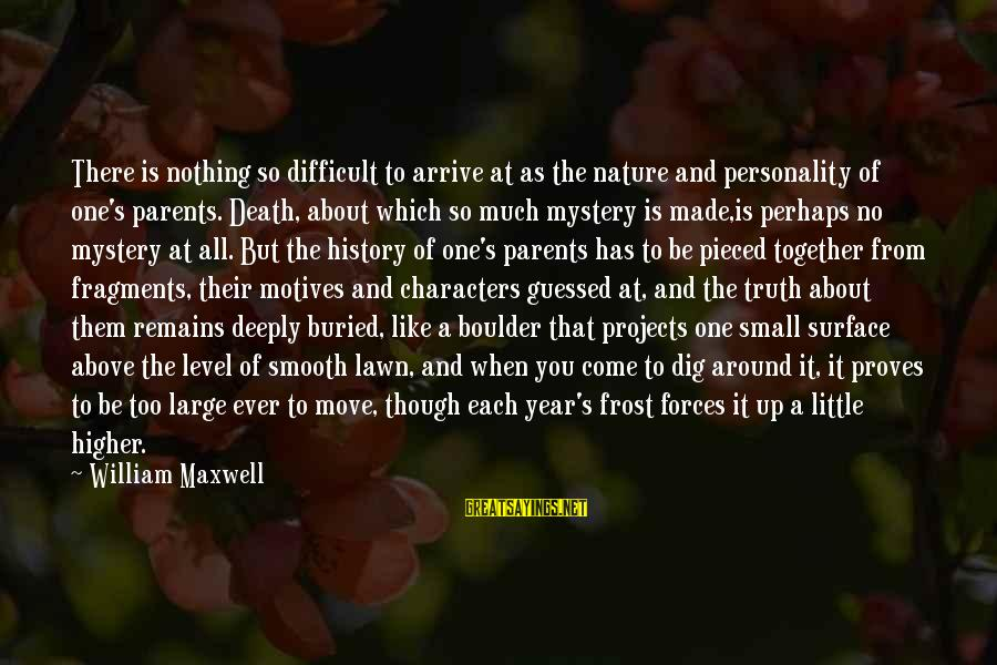 Mystery Of Death Sayings By William Maxwell: There is nothing so difficult to arrive at as the nature and personality of one's