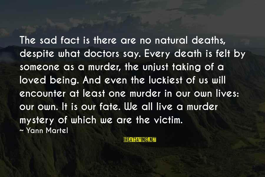 Mystery Of Death Sayings By Yann Martel: The sad fact is there are no natural deaths, despite what doctors say. Every death