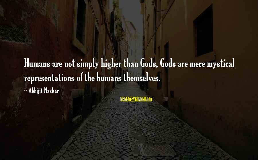 Mysticism Sayings By Abhijit Naskar: Humans are not simply higher than Gods, Gods are mere mystical representations of the humans
