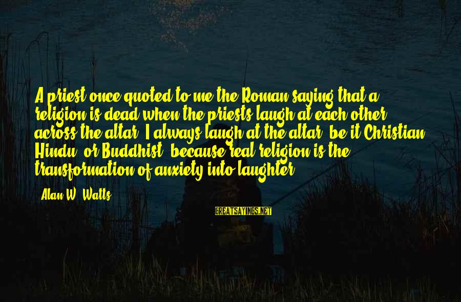 Mysticism Sayings By Alan W. Watts: A priest once quoted to me the Roman saying that a religion is dead when