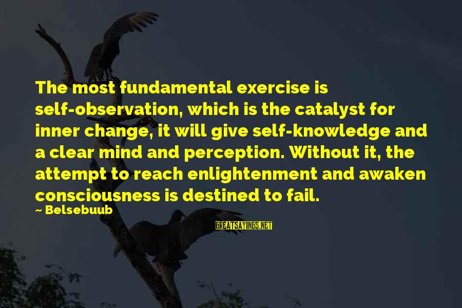 Mysticism Sayings By Belsebuub: The most fundamental exercise is self-observation, which is the catalyst for inner change, it will