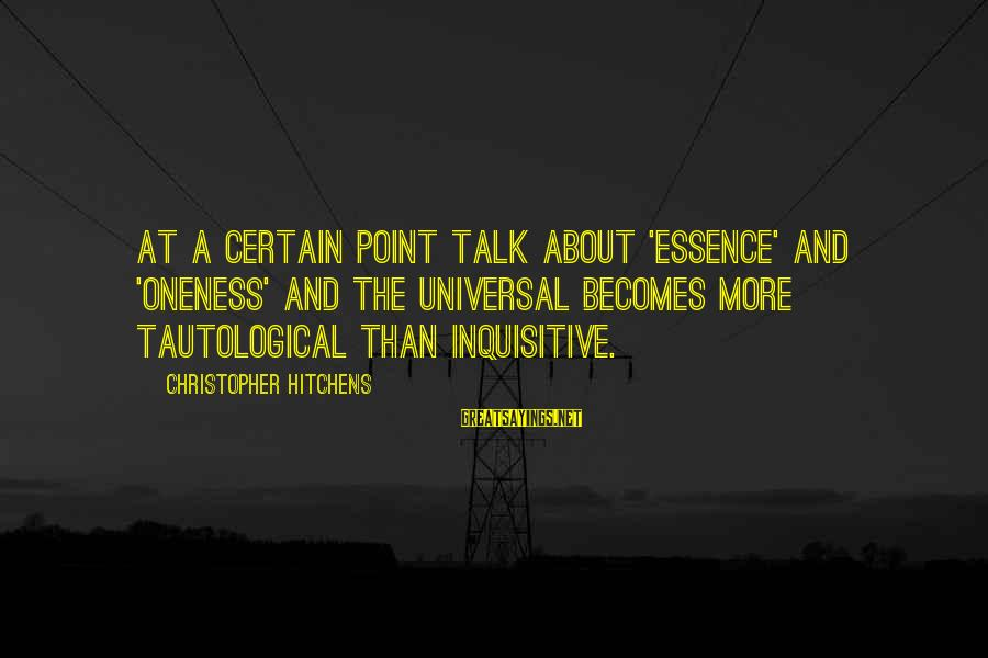 Mysticism Sayings By Christopher Hitchens: At a certain point talk about 'essence' and 'oneness' and the universal becomes more tautological