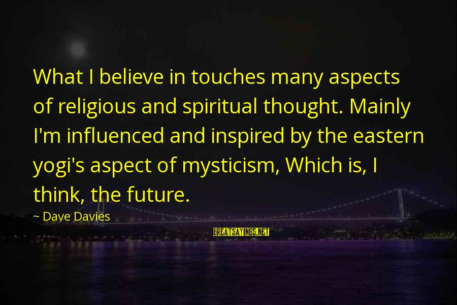 Mysticism Sayings By Dave Davies: What I believe in touches many aspects of religious and spiritual thought. Mainly I'm influenced