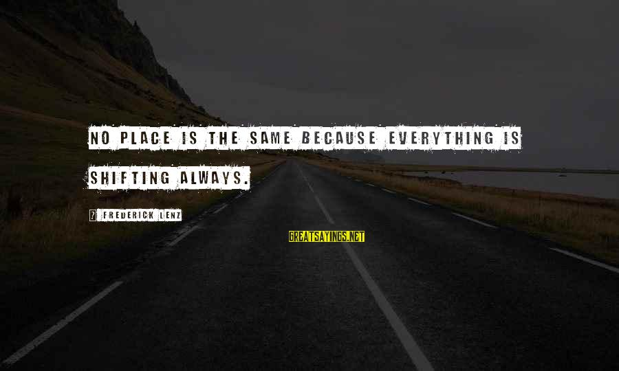 Mysticism Sayings By Frederick Lenz: No place is the same because everything is shifting always.