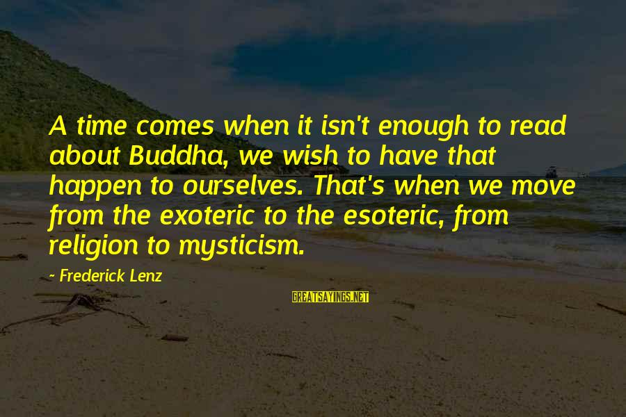Mysticism Sayings By Frederick Lenz: A time comes when it isn't enough to read about Buddha, we wish to have