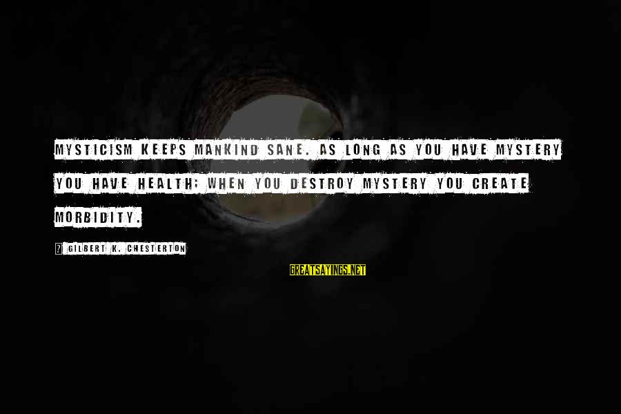 Mysticism Sayings By Gilbert K. Chesterton: Mysticism keeps mankind sane. As long as you have mystery you have health; when you