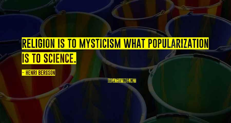 Mysticism Sayings By Henri Bergson: Religion is to mysticism what popularization is to science.