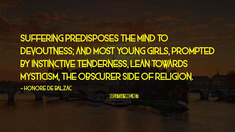 Mysticism Sayings By Honore De Balzac: Suffering predisposes the mind to devoutness; and most young girls, prompted by instinctive tenderness, lean
