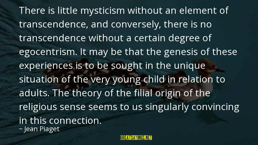 Mysticism Sayings By Jean Piaget: There is little mysticism without an element of transcendence, and conversely, there is no transcendence