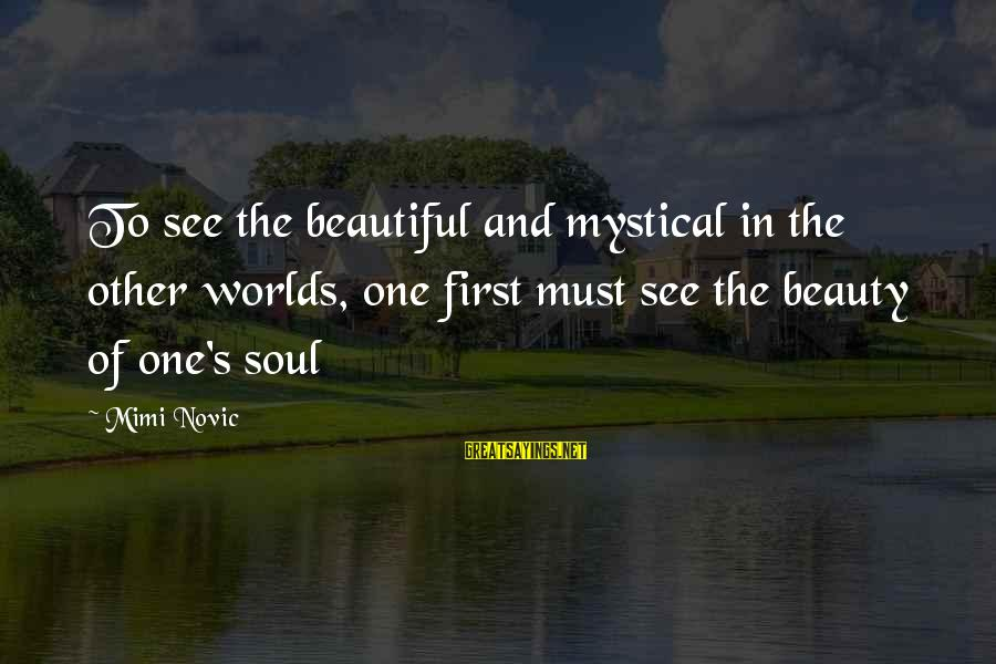 Mysticism Sayings By Mimi Novic: To see the beautiful and mystical in the other worlds, one first must see the