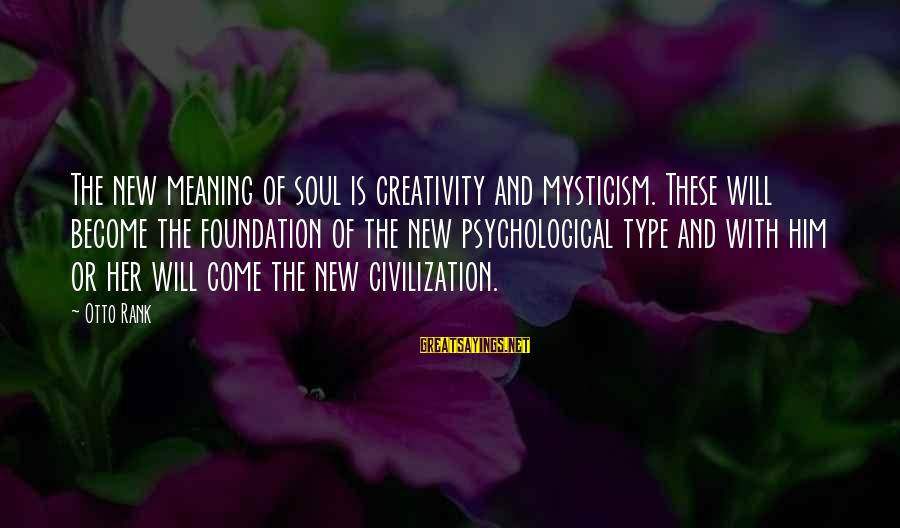 Mysticism Sayings By Otto Rank: The new meaning of soul is creativity and mysticism. These will become the foundation of