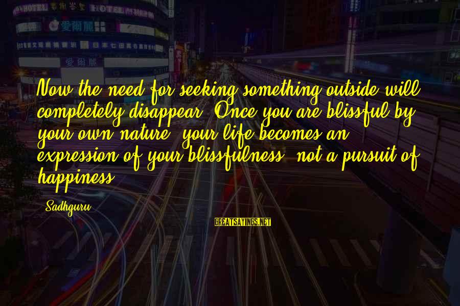 Mysticism Sayings By Sadhguru: Now the need for seeking something outside will completely disappear. Once you are blissful by
